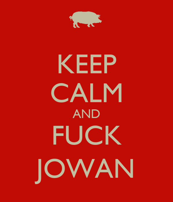 KEEP CALM AND FUCK JOWAN