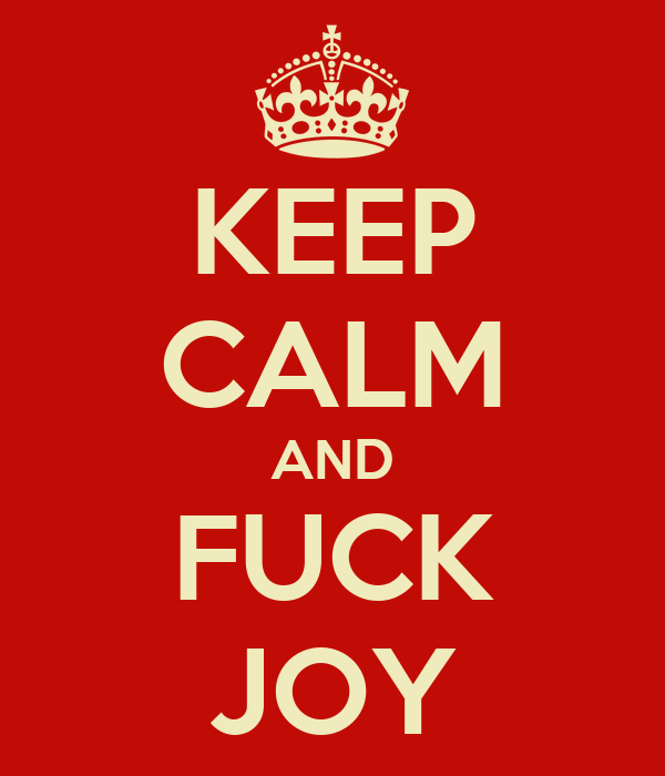 KEEP CALM AND FUCK JOY