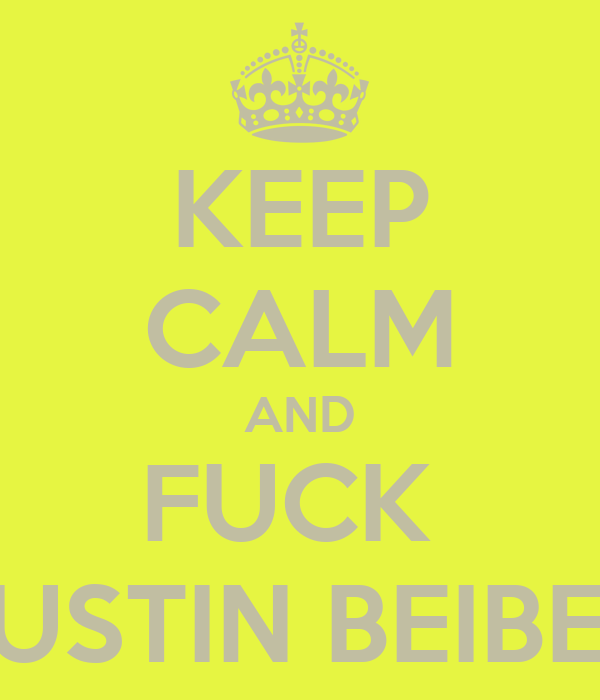 KEEP CALM AND FUCK  JUSTIN BEIBER