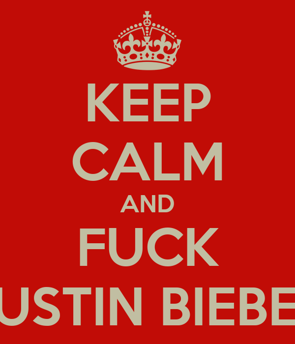 KEEP CALM AND FUCK JUSTIN BIEBER