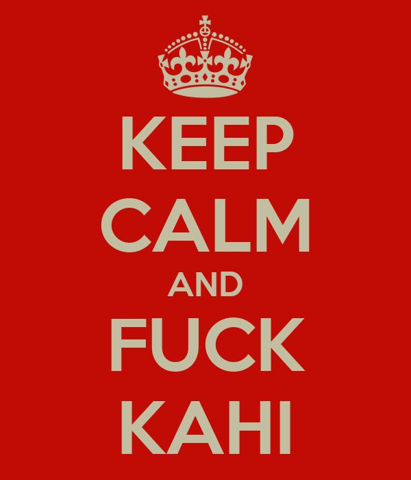 KEEP CALM AND FUCK KAHI