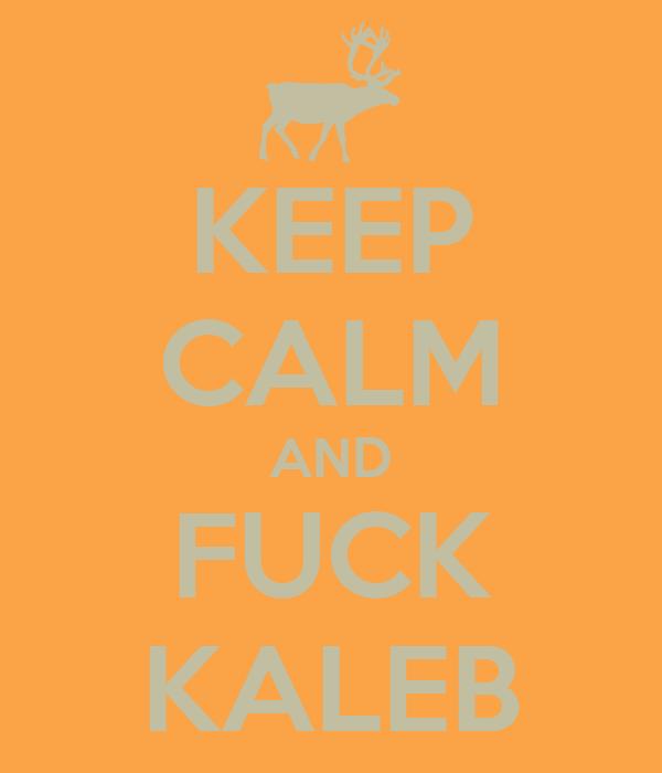 KEEP CALM AND FUCK KALEB