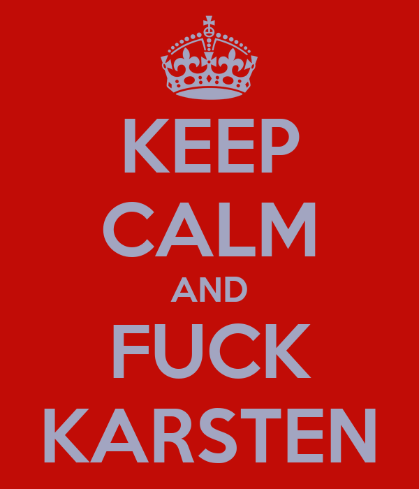 KEEP CALM AND FUCK KARSTEN