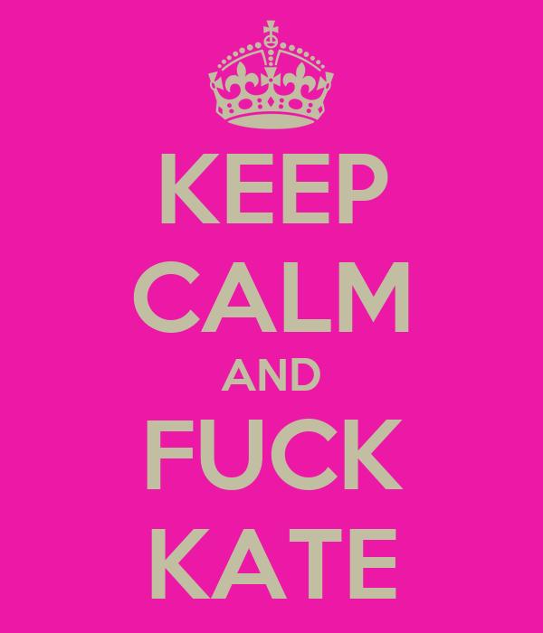 KEEP CALM AND FUCK KATE