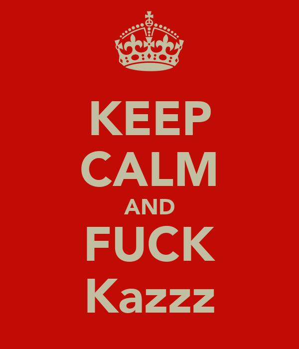 KEEP CALM AND FUCK Kazzz