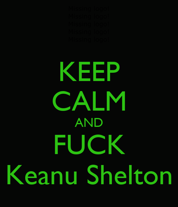 KEEP CALM AND FUCK Keanu Shelton