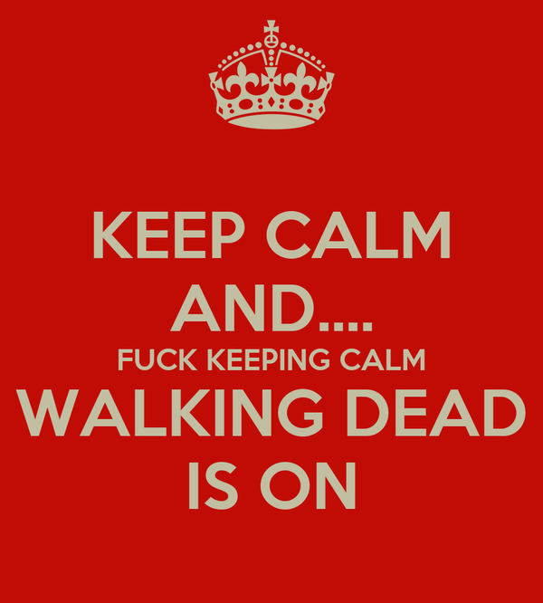 KEEP CALM AND.... FUCK KEEPING CALM WALKING DEAD IS ON Poster ... 9eade59feb