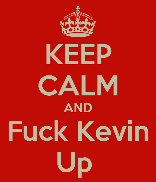 KEEP CALM AND Fuck Kevin Up