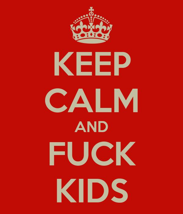 KEEP CALM AND FUCK KIDS