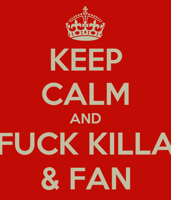 KEEP CALM AND FUCK KILLA & FAN