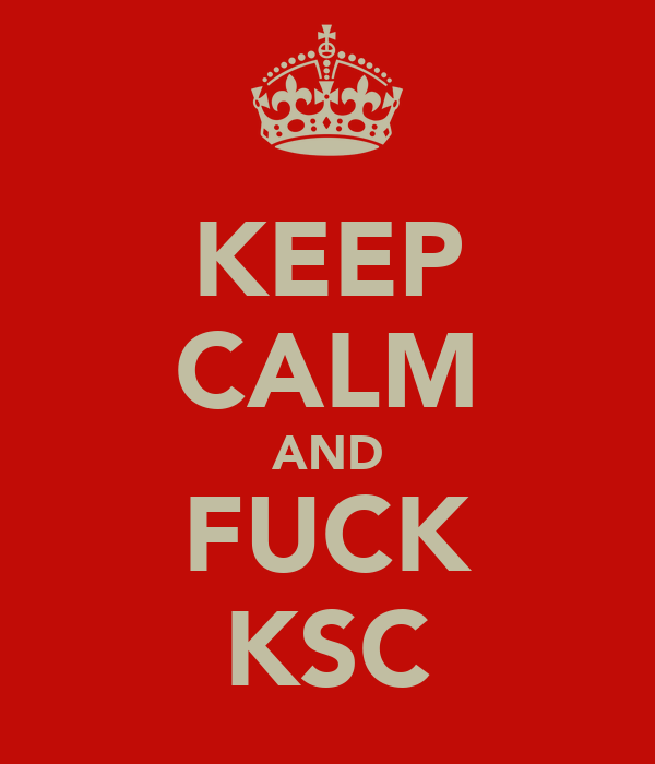 KEEP CALM AND FUCK KSC
