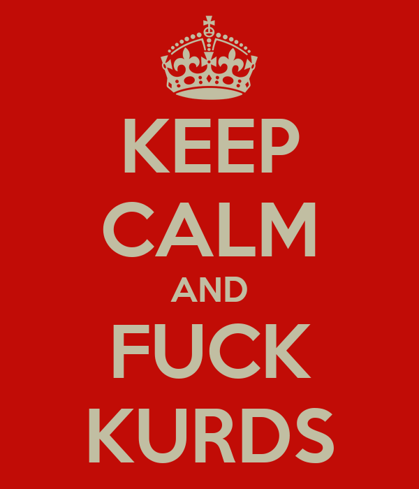 KEEP CALM AND FUCK KURDS