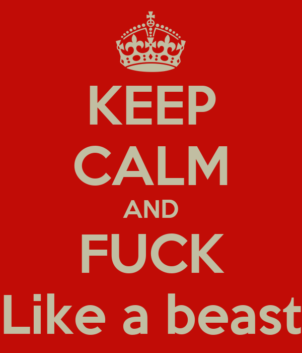 KEEP CALM AND FUCK Like a beast