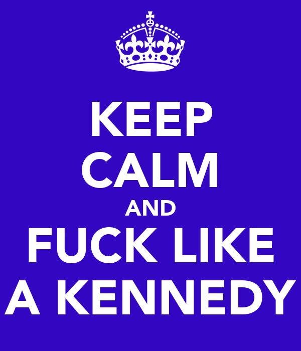 KEEP CALM AND FUCK LIKE A KENNEDY