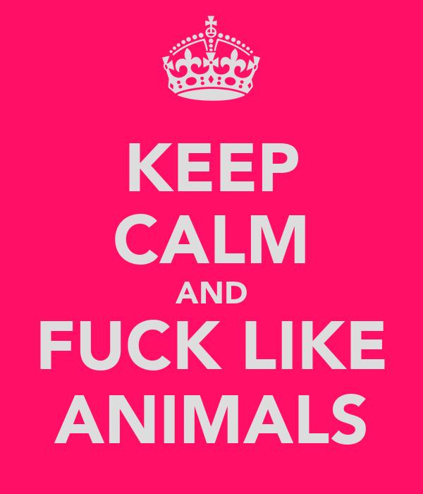 KEEP CALM AND FUCK LIKE ANIMALS