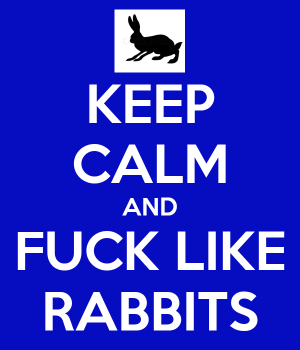 KEEP CALM AND FUCK LIKE RABBITS