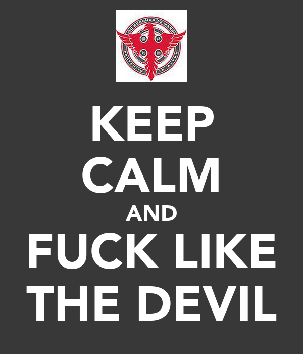 KEEP CALM AND FUCK LIKE THE DEVIL