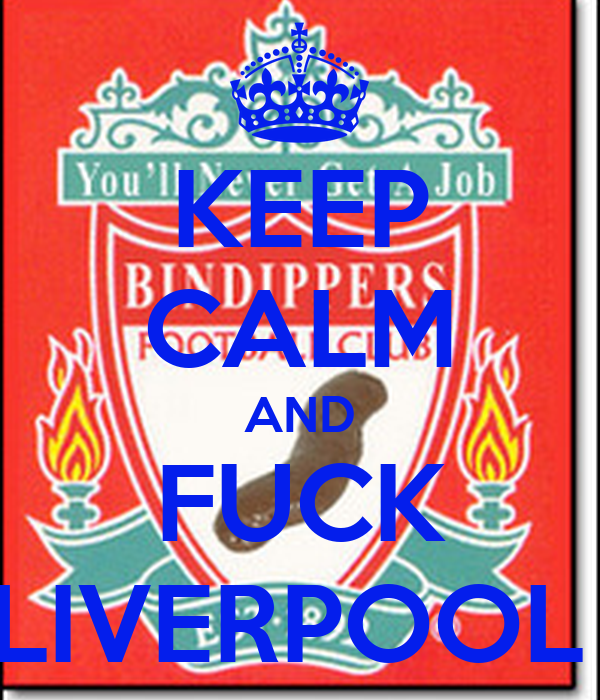 KEEP CALM AND FUCK LIVERPOOL