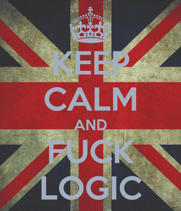 KEEP CALM AND FUCK LOGIC