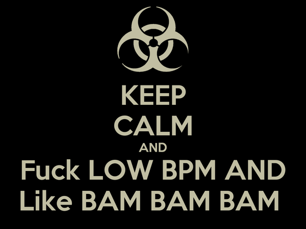 KEEP CALM AND Fuck LOW BPM AND Like BAM BAM BAM