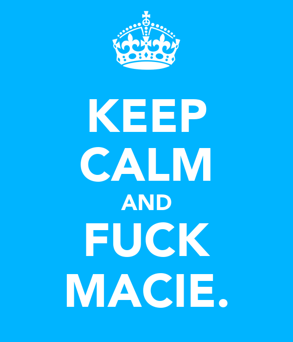 KEEP CALM AND FUCK MACIE.