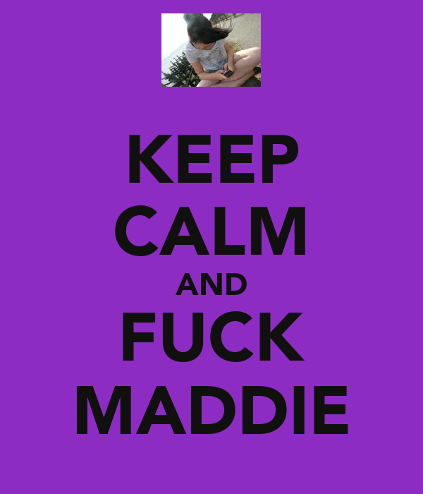 KEEP CALM AND FUCK MADDIE