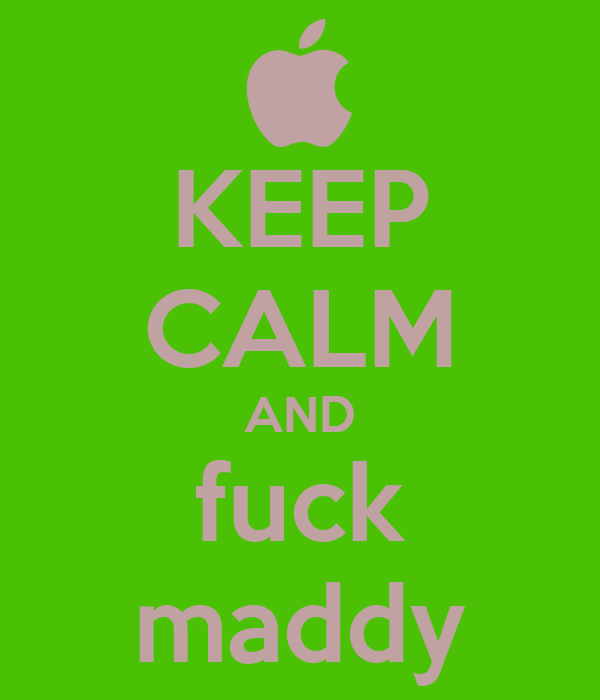 KEEP CALM AND fuck maddy
