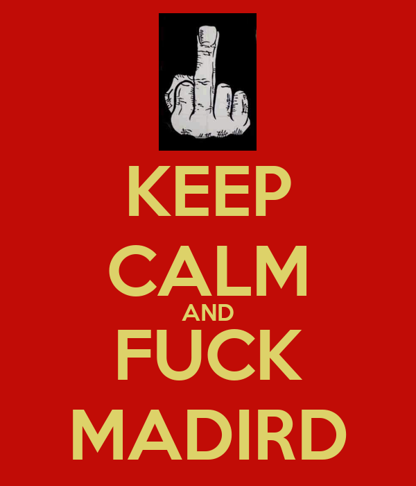 KEEP CALM AND FUCK MADIRD