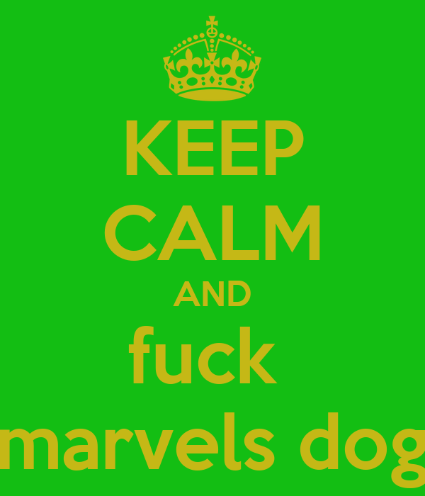 KEEP CALM AND fuck  marvels dog