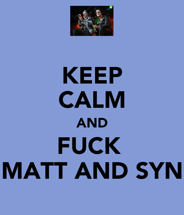 KEEP CALM AND FUCK  MATT AND SYN