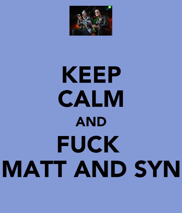 KEEP CALM AND FUCK  MATT AND SYN