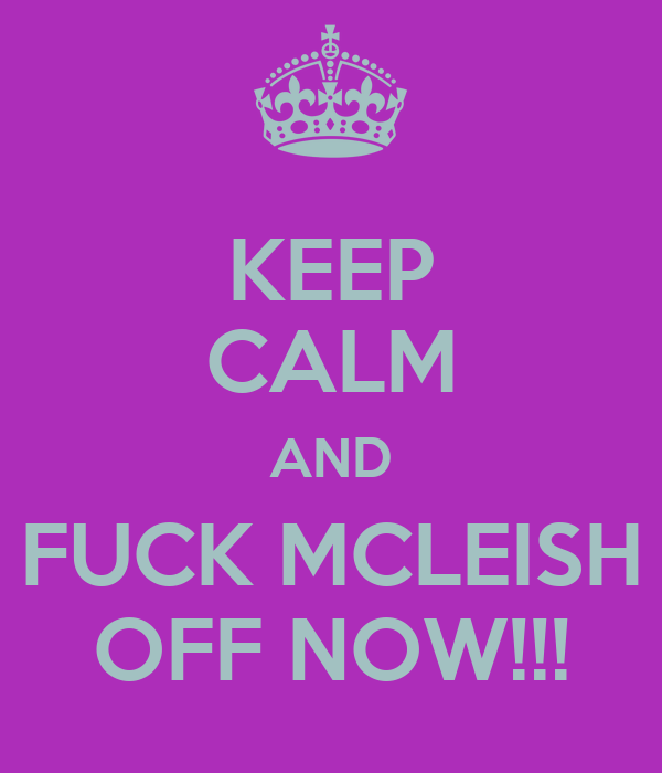 KEEP CALM AND FUCK MCLEISH OFF NOW!!!