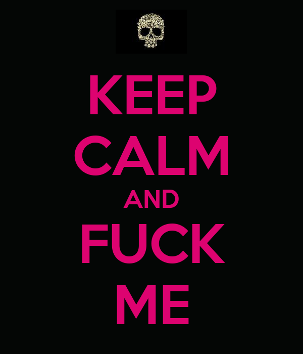 KEEP CALM AND FUCK ME