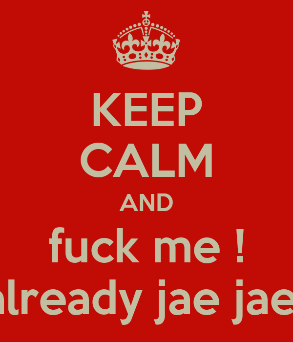 KEEP CALM AND fuck me ! already jae jae
