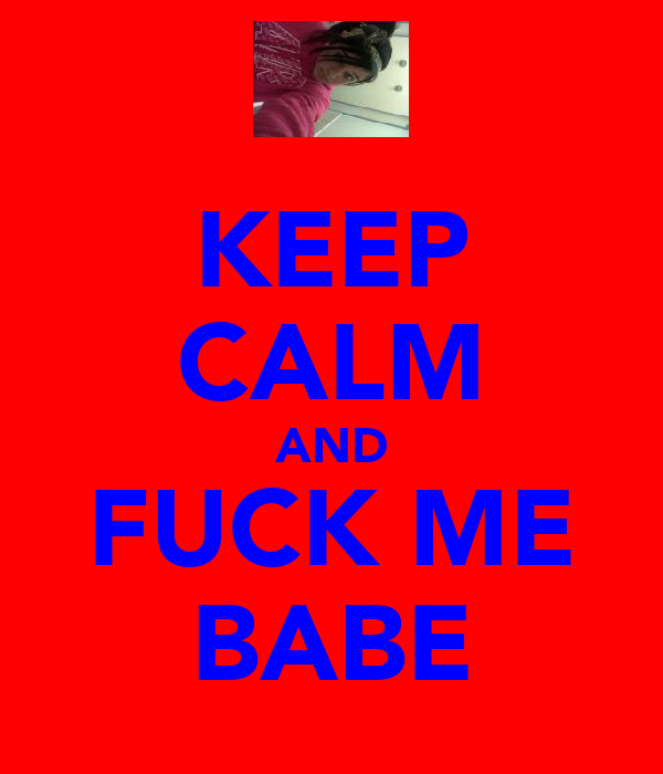 KEEP CALM AND FUCK ME BABE
