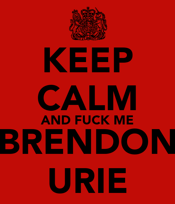 KEEP CALM AND FUCK ME BRENDON URIE
