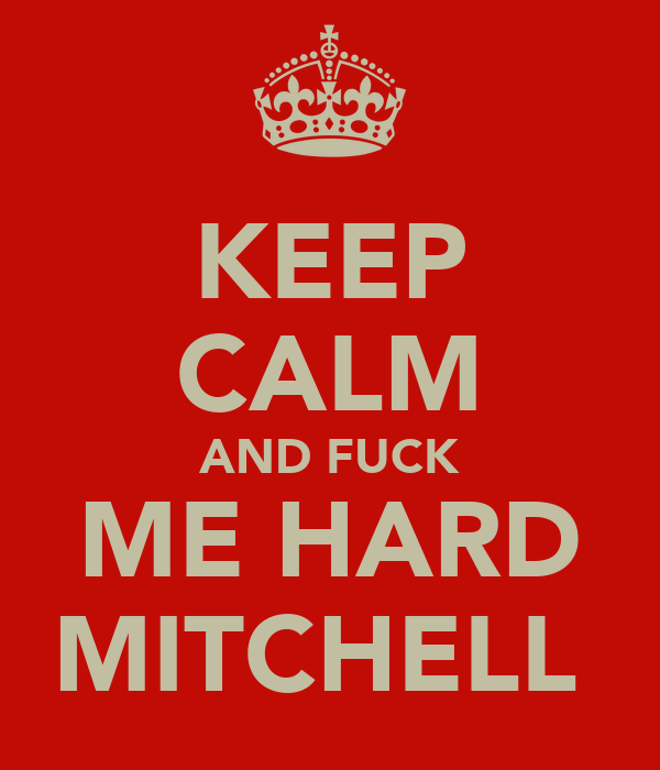 KEEP CALM AND FUCK ME HARD MITCHELL