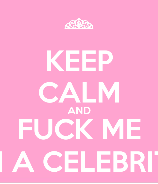 KEEP CALM AND FUCK ME I'M A CELEBRITY