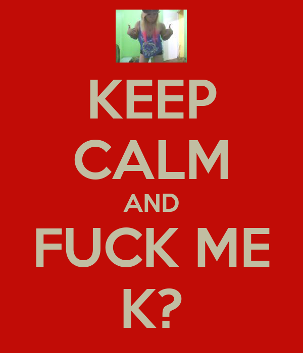 KEEP CALM AND FUCK ME K?