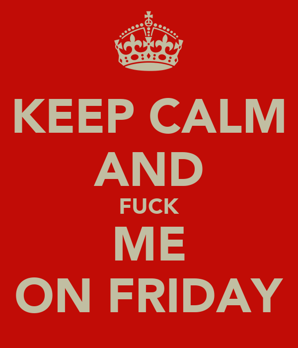 KEEP CALM AND FUCK ME ON FRIDAY