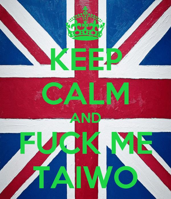 KEEP CALM AND FUCK ME TAIWO