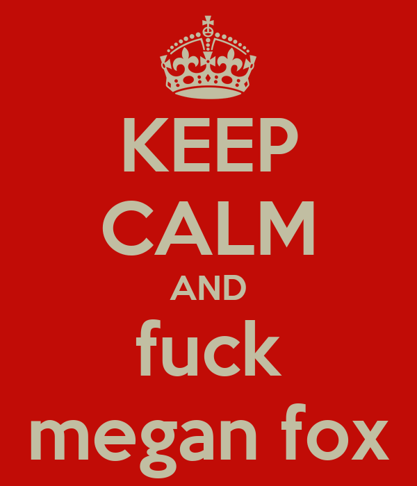 KEEP CALM AND fuck megan fox