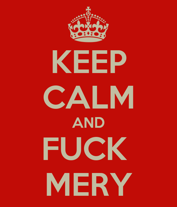 KEEP CALM AND FUCK  MERY