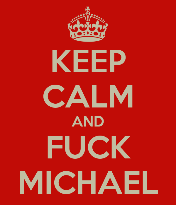 KEEP CALM AND FUCK MICHAEL