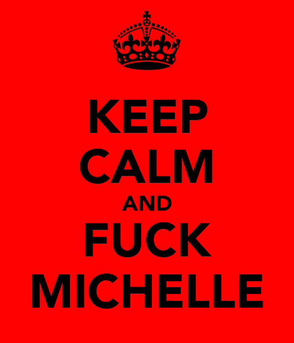 KEEP CALM AND FUCK MICHELLE