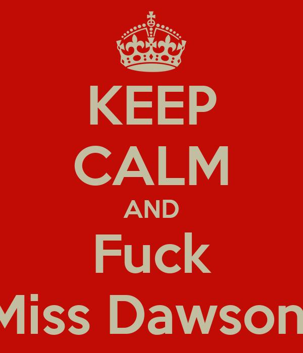 KEEP CALM AND Fuck Miss Dawson