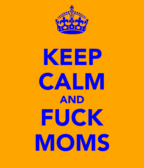 KEEP CALM AND FUCK MOMS