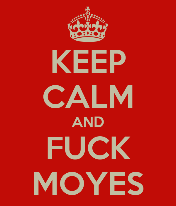 KEEP CALM AND FUCK MOYES