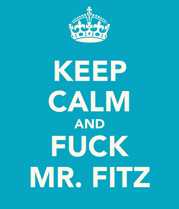 KEEP CALM AND FUCK MR. FITZ