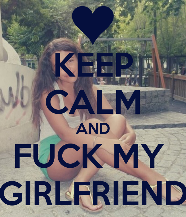 KEEP CALM AND FUCK MY  GIRLFRIEND